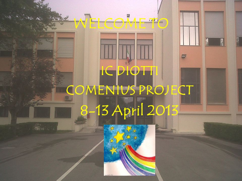 WELCOME TO IC DIOTTI COMENIUS PROJECT 8-13 April 2013