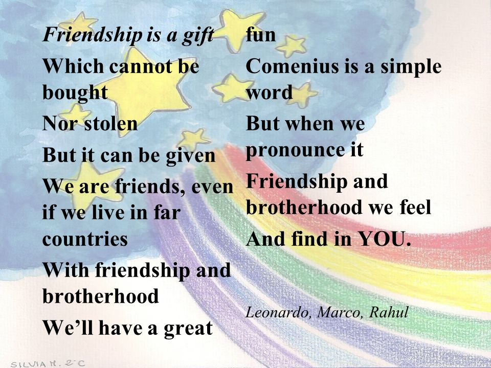 Friendship is a gift Which cannot be bought Nor stolen But it can be given We are friends, even if we live in far countries With friendship and brothe