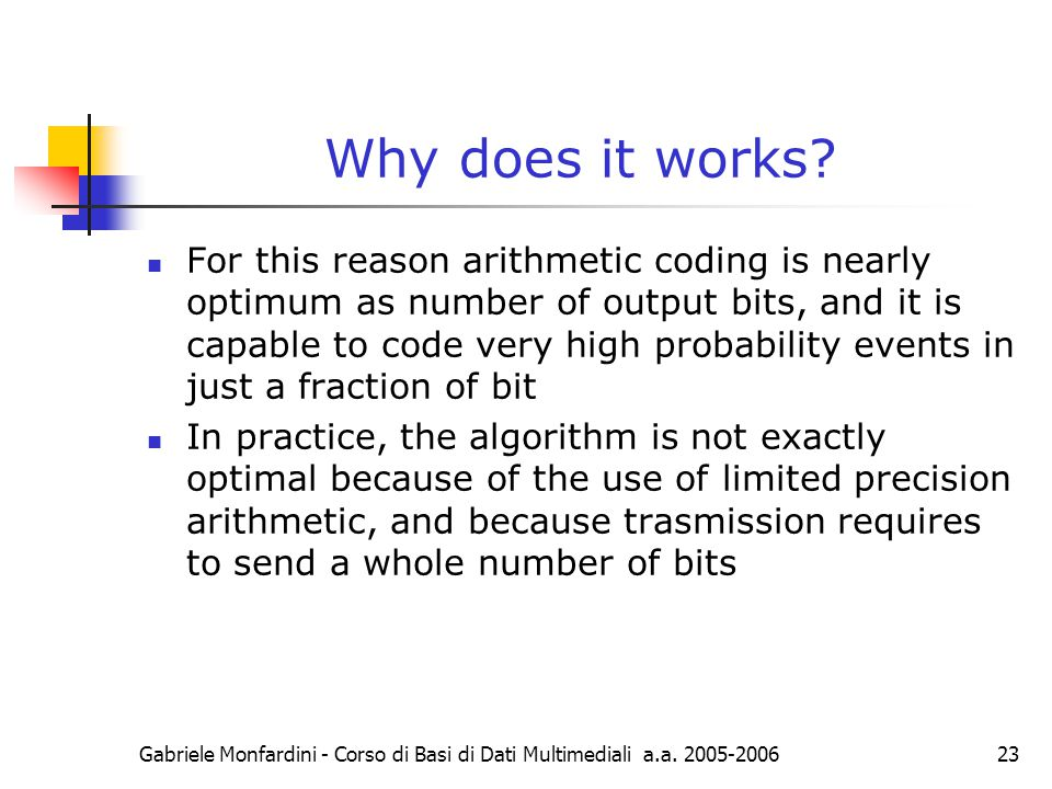 Gabriele Monfardini - Corso di Basi di Dati Multimediali a.a. 2005-200623 Why does it works? For this reason arithmetic coding is nearly optimum as nu