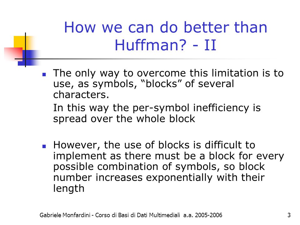 Gabriele Monfardini - Corso di Basi di Dati Multimediali a.a. 2005-20063 How we can do better than Huffman? - II The only way to overcome this limitat