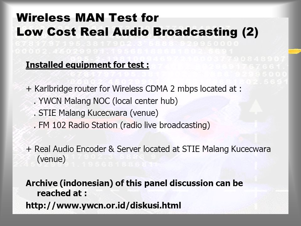 Wireless MAN Test for Low Cost Real Audio Broadcasting Dec '97 We're doing this test during Panel Discussion of Malang Internet Academic Network + The panel discussion was broadcasting live simultanously to the Internet (video and audio) and to the FM radio band (audio only) Installed equipment on this test : + Karlbridge router for Wireless CDMA 2 mbps located at :.
