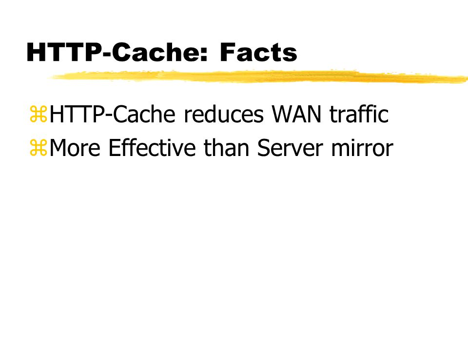 HTTP-Cache: Why zWeb is the most popular application on The Net zWeb traffic in byte is about 40% zWAN link get congested zMost WWW objects are static