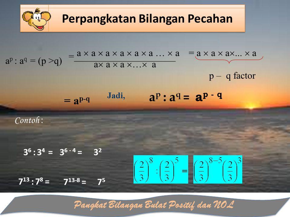 Pangkat Bilangan Bulat Positif dan NOL Perpangkatan Bilangan Pecahan a  a  a  a  a  a …  a a  a  a  …  a Jadi, a p : a q = a p ‑ q 3 6 : 3 4