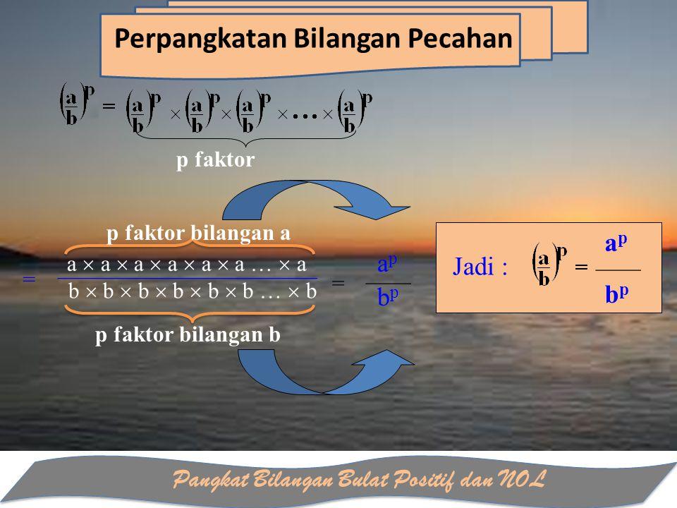 Pangkat Bilangan Bulat Positif dan NOL Perpangkatan Bilangan Pecahan p faktor = a  a  a  a  a  a …  a _______________________ b  b  b  b  b