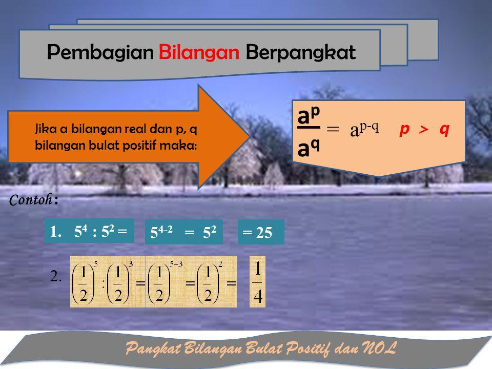 Pangkat Bilangan Bulat Positif dan NOL apaqapaq Pembagian Bilangan Berpangkat Contoh : 1. 5 4 : 5 2 = 5 4-2 = 5 2 = 25 2. = a p-q Jika a bilangan real
