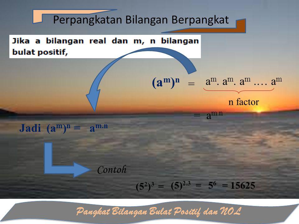 Pangkat Bilangan Bulat Positif dan NOL Perpangkatan Bilangan Berpangkat (a m ) n = Contoh (5 2 ) 3 = (5) 2.3 =5656 a m. a m. a m.… a m n factor = a m.
