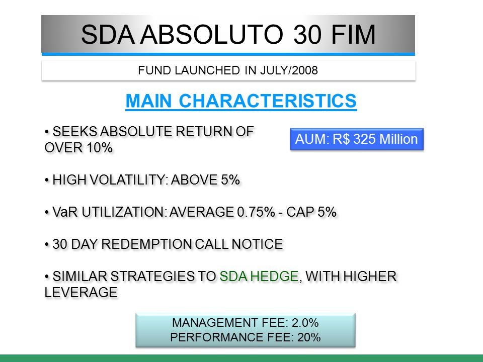 SDA ABSOLUTO 30 FIM MAIN CHARACTERISTICS SEEKS ABSOLUTE RETURN OF OVER 10% HIGH VOLATILITY: ABOVE 5% VaR UTILIZATION: AVERAGE 0.75% - CAP 5% 30 DAY REDEMPTION CALL NOTICE SIMILAR STRATEGIES TO SDA HEDGE, WITH HIGHER LEVERAGE SEEKS ABSOLUTE RETURN OF OVER 10% HIGH VOLATILITY: ABOVE 5% VaR UTILIZATION: AVERAGE 0.75% - CAP 5% 30 DAY REDEMPTION CALL NOTICE SIMILAR STRATEGIES TO SDA HEDGE, WITH HIGHER LEVERAGE MANAGEMENT FEE: 2.0% PERFORMANCE FEE: 20% MANAGEMENT FEE: 2.0% PERFORMANCE FEE: 20% AUM: R$ 325 Million FUND LAUNCHED IN JULY/2008