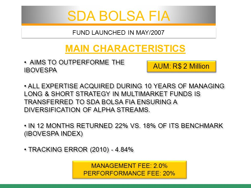 MAIN CHARACTERISTICS AIMS TO OUTPERFORME THE IBOVESPA ALL EXPERTISE ACQUIRED DURING 10 YEARS OF MANAGING LONG & SHORT STRATEGY IN MULTIMARKET FUNDS IS TRANSFERRED TO SDA BOLSA FIA ENSURING A DIVERSIFICATION OF ALPHA STREAMS.