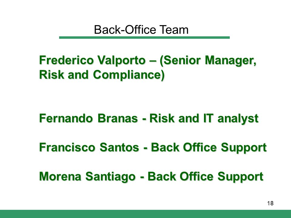 18 Frederico Valporto – (Senior Manager, Risk and Compliance) Fernando Branas- Risk and IT analyst Fernando Branas - Risk and IT analyst Francisco Santos - Back Office Support Morena Santiago - Back Office Support Back-Office Team
