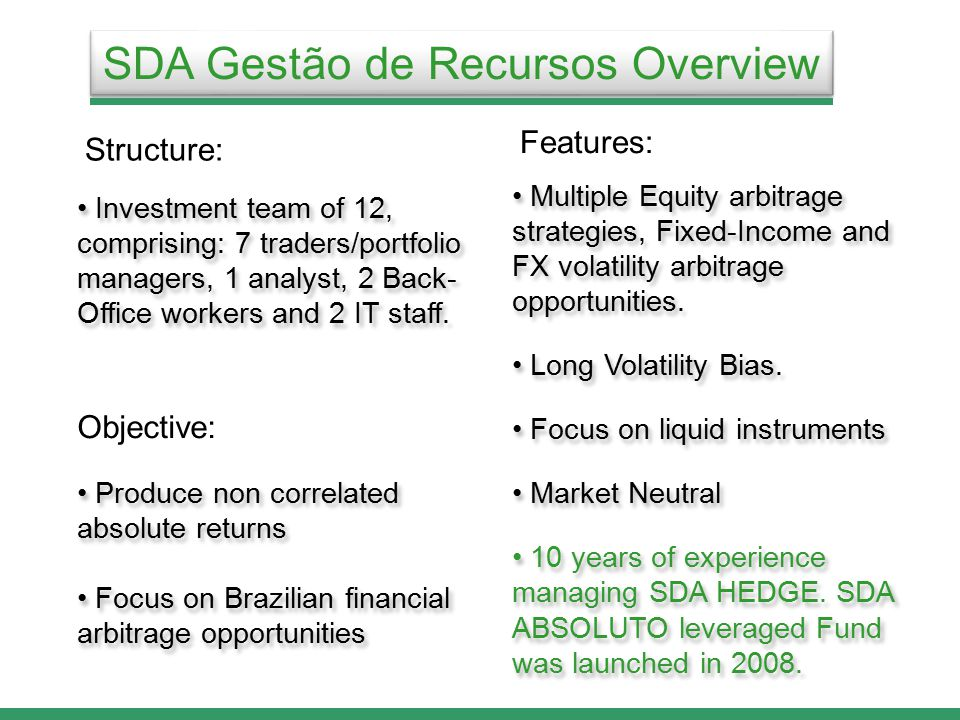SDA Gestão de Recursos Overview Produce non correlated absolute returns Focus on Brazilian financial arbitrage opportunities Produce non correlated absolute returns Focus on Brazilian financial arbitrage opportunities Objective: Structure: Investment team of 12, comprising: 7 traders/portfolio managers, 1 analyst, 2 Back- Office workers and 2 IT staff.