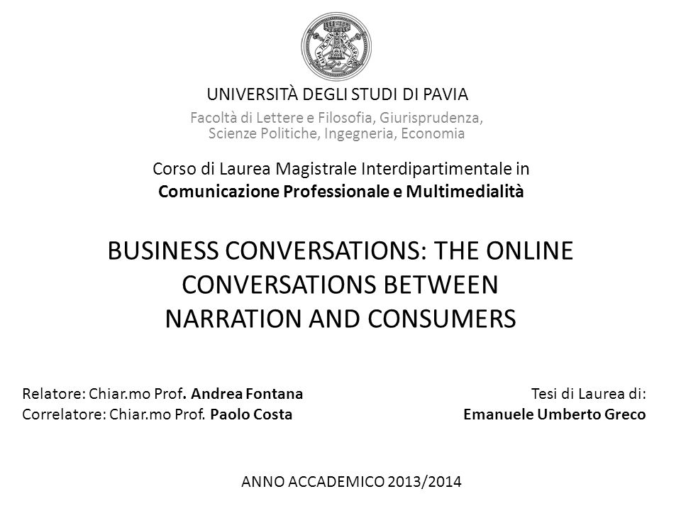 UNIVERSITÀ DEGLI STUDI DI PAVIA Facoltà di Lettere e Filosofia, Giurisprudenza, Scienze Politiche, Ingegneria, Economia Corso di Laurea Magistrale Interdipartimentale in Comunicazione Professionale e Multimedialità BUSINESS CONVERSATIONS: THE ONLINE CONVERSATIONS BETWEEN NARRATION AND CONSUMERS Relatore: Chiar.mo Prof.