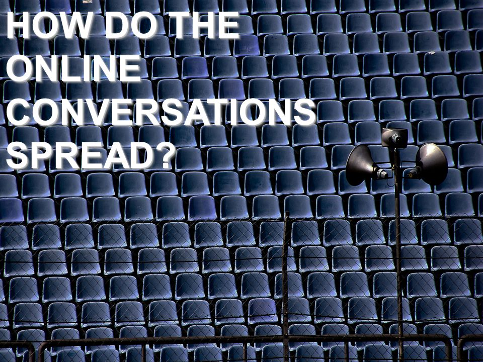 HOW DO THE ONLINE CONVERSATIONS SPREAD HOW DO THE ONLINE CONVERSATIONS SPREAD