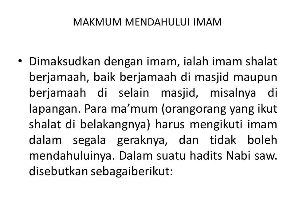 MAKMUM MENDAHULUI IMAM Dimaksudkan dengan imam, ialah imam shalat berjamaah, baik berjamaah di masjid maupun berjamaah di selain masjid, misalnya di lapangan.