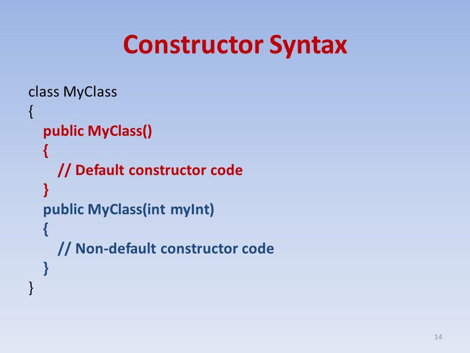 Constructor Syntax class MyClass { public MyClass() { // Default constructor code } public MyClass(int myInt) { // Non-default constructor code } 14