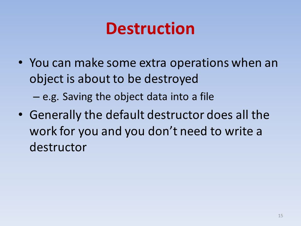 Destruction You can make some extra operations when an object is about to be destroyed – e.g.