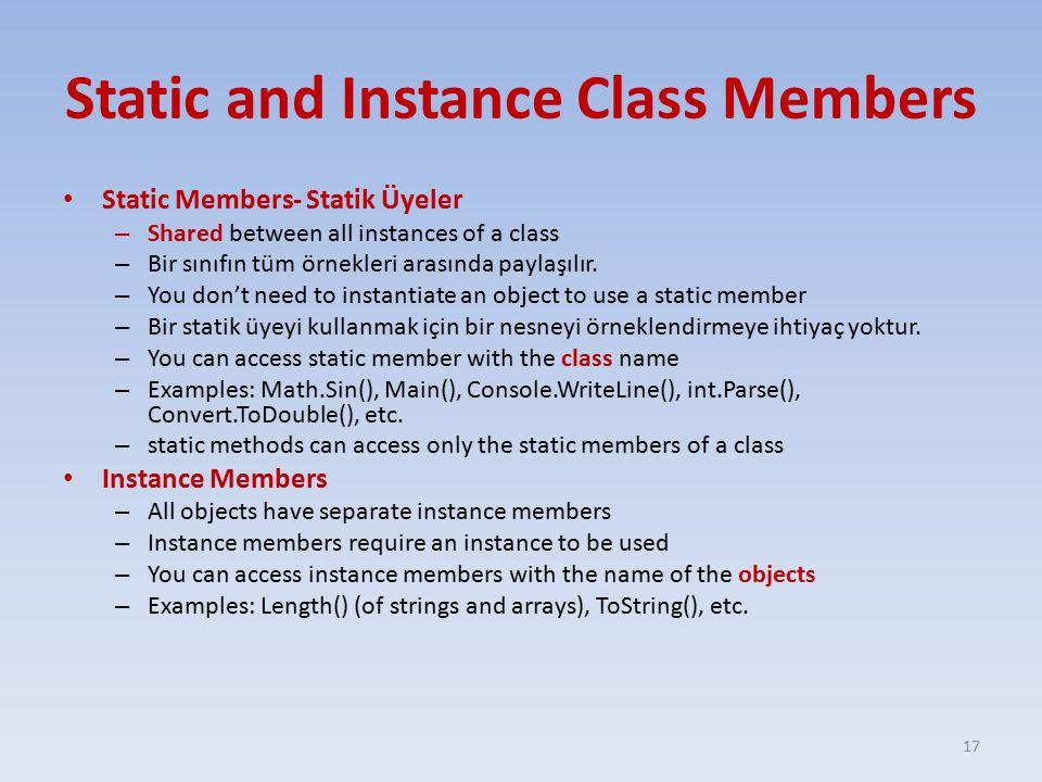 Static and Instance Class Members Static Members- Statik Üyeler – Shared between all instances of a class – Bir sınıfın tüm örnekleri arasında paylaşılır.