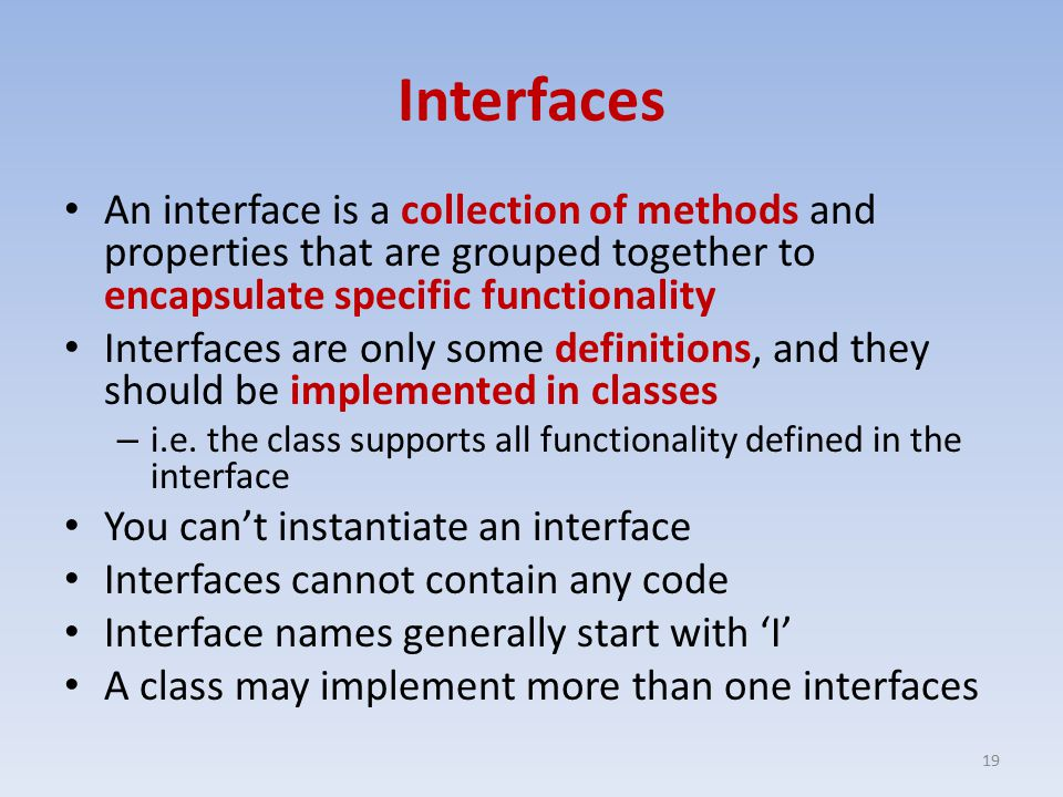 Interfaces An interface is a collection of methods and properties that are grouped together to encapsulate specific functionality Interfaces are only some definitions, and they should be implemented in classes – i.e.