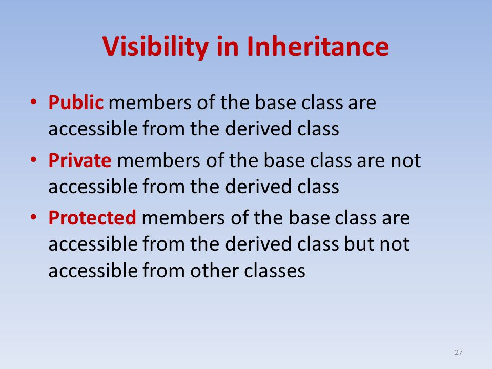 Visibility in Inheritance Public members of the base class are accessible from the derived class Private members of the base class are not accessible from the derived class Protected members of the base class are accessible from the derived class but not accessible from other classes 27