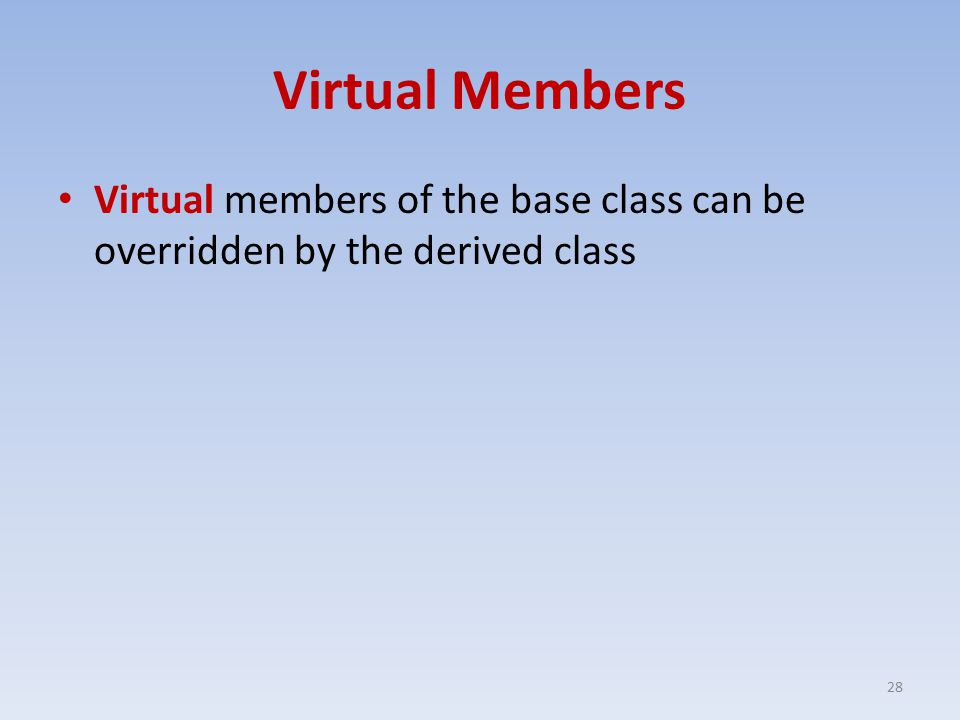 Virtual Members Virtual members of the base class can be overridden by the derived class 28