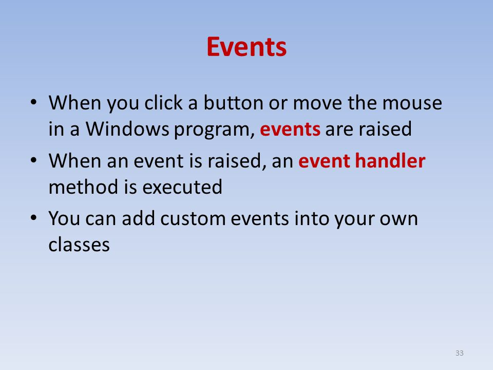 Events When you click a button or move the mouse in a Windows program, events are raised When an event is raised, an event handler method is executed You can add custom events into your own classes 33