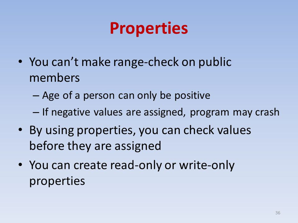 Properties You can't make range-check on public members – Age of a person can only be positive – If negative values are assigned, program may crash By using properties, you can check values before they are assigned You can create read-only or write-only properties 36
