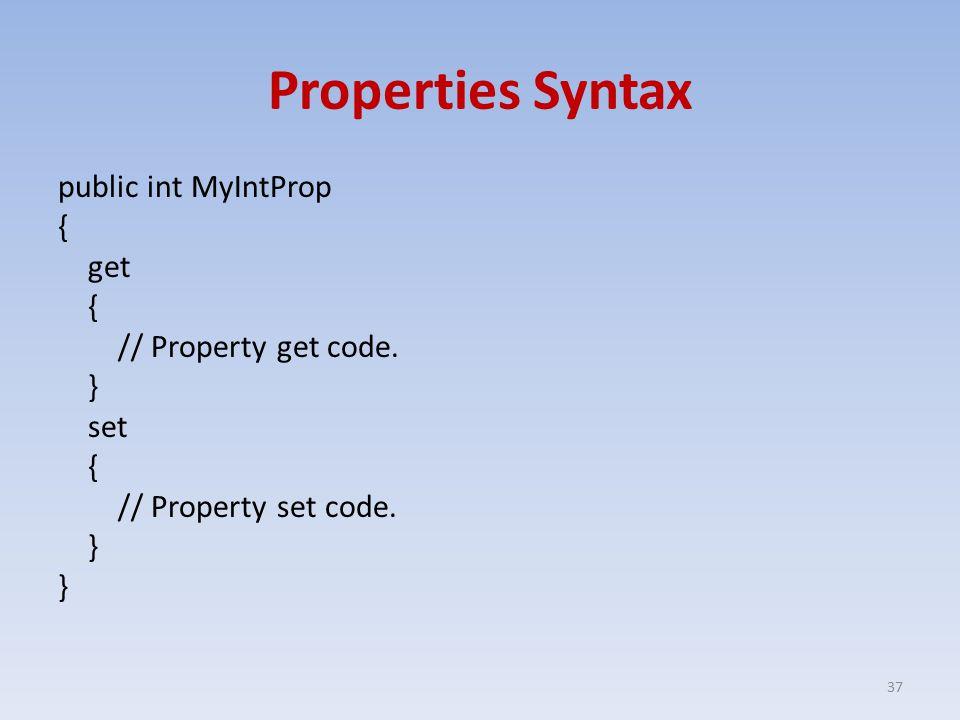 Properties Syntax public int MyIntProp { get { // Property get code.