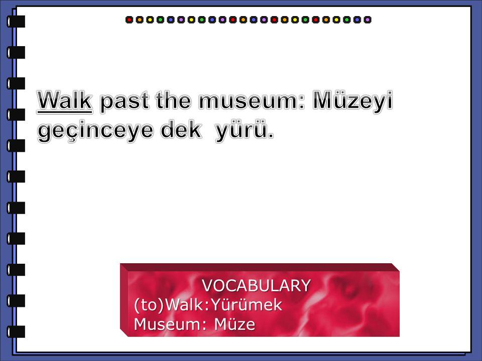 VOCABULARY VOCABULARY(to)Walk:Yürümek Museum: Müze