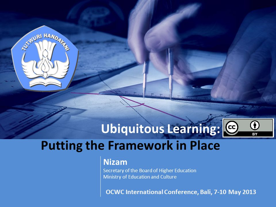 Ubiquitous Learning: Putting the Framework in Place Nizam Secretary of the Board of Higher Education Ministry of Education and Culture OCWC International Conference, Bali, 7-10 May 2013