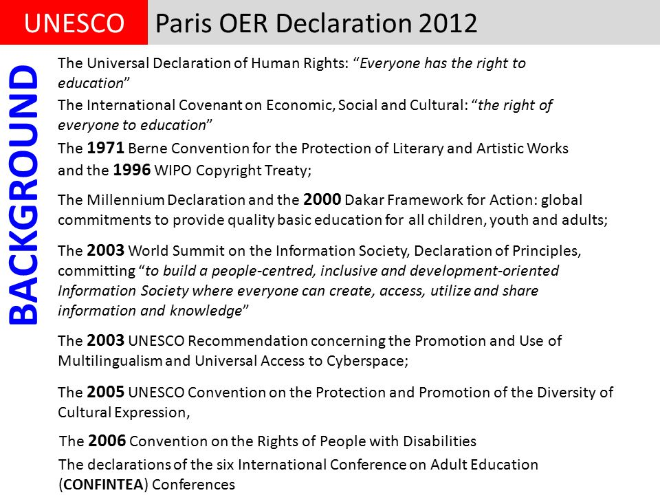 Paris OER Declaration 2012UNESCO The Universal Declaration of Human Rights: Everyone has the right to education The International Covenant on Economic, Social and Cultural: the right of everyone to education The 1971 Berne Convention for the Protection of Literary and Artistic Works and the 1996 WIPO Copyright Treaty; The Millennium Declaration and the 2000 Dakar Framework for Action: global commitments to provide quality basic education for all children, youth and adults; The 2003 World Summit on the Information Society, Declaration of Principles, committing to build a people-centred, inclusive and development-oriented Information Society where everyone can create, access, utilize and share information and knowledge The 2003 UNESCO Recommendation concerning the Promotion and Use of Multilingualism and Universal Access to Cyberspace; The 2005 UNESCO Convention on the Protection and Promotion of the Diversity of Cultural Expression, The 2006 Convention on the Rights of People with Disabilities The declarations of the six International Conference on Adult Education (CONFINTEA) Conferences BACKGROUND