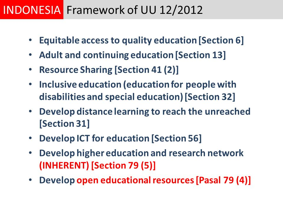 Equitable access to quality education [Section 6] Adult and continuing education [Section 13] Resource Sharing [Section 41 (2)] Inclusive education (education for people with disabilities and special education) [Section 32] Develop distance learning to reach the unreached [Section 31] Develop ICT for education [Section 56] Develop higher education and research network (INHERENT) [Section 79 (5)] Develop open educational resources [Pasal 79 (4)] Framework of UU 12/2012INDONESIA