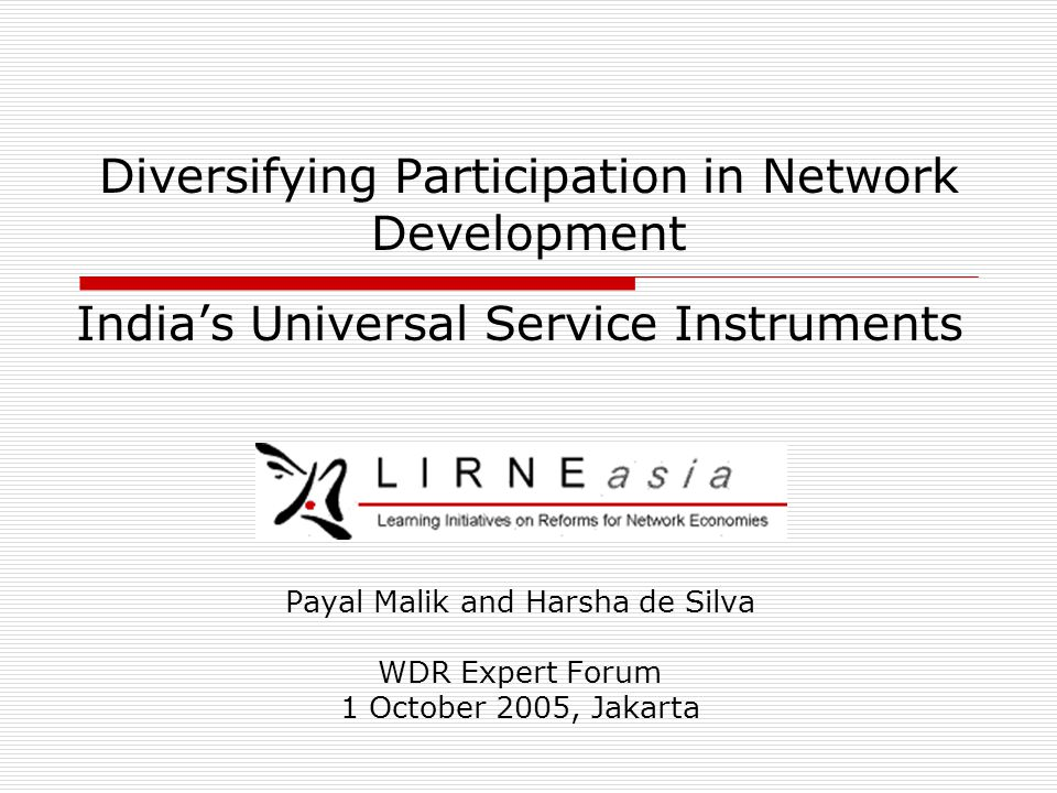 Diversifying Participation in Network Development India's Universal Service Instruments Payal Malik and Harsha de Silva WDR Expert Forum 1 October 2005, Jakarta