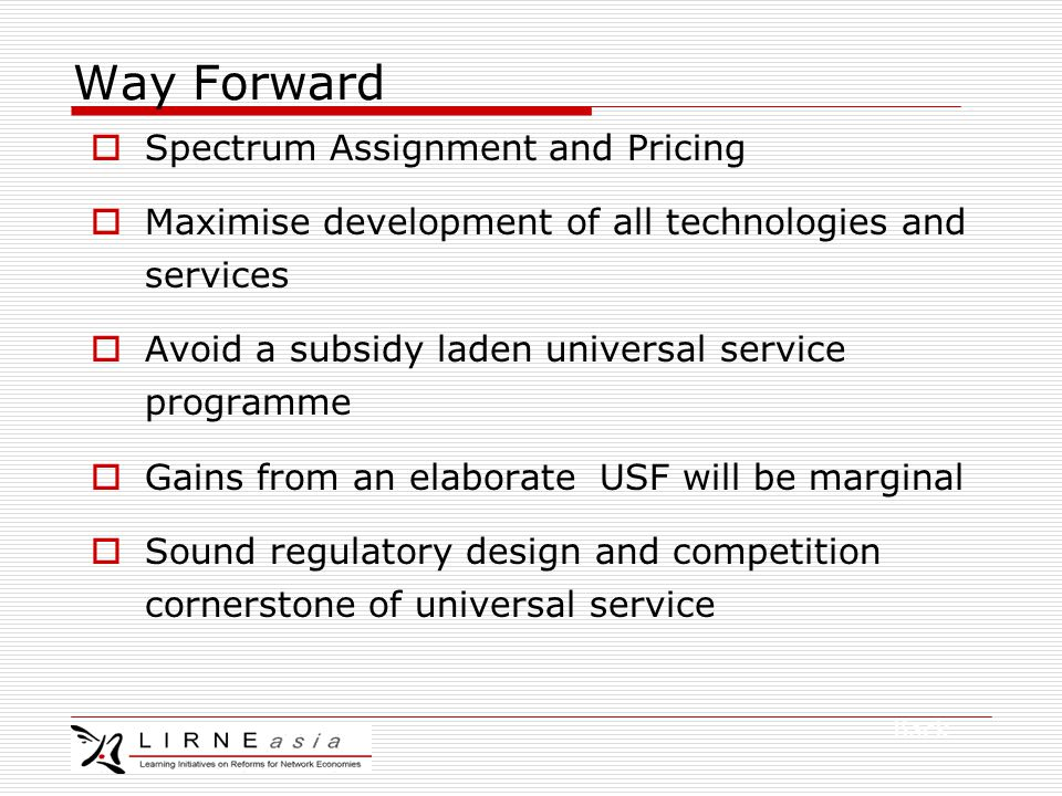 Way Forward  Spectrum Assignment and Pricing  Maximise development of all technologies and services  Avoid a subsidy laden universal service programme  Gains from an elaborate USF will be marginal  Sound regulatory design and competition cornerstone of universal service Back