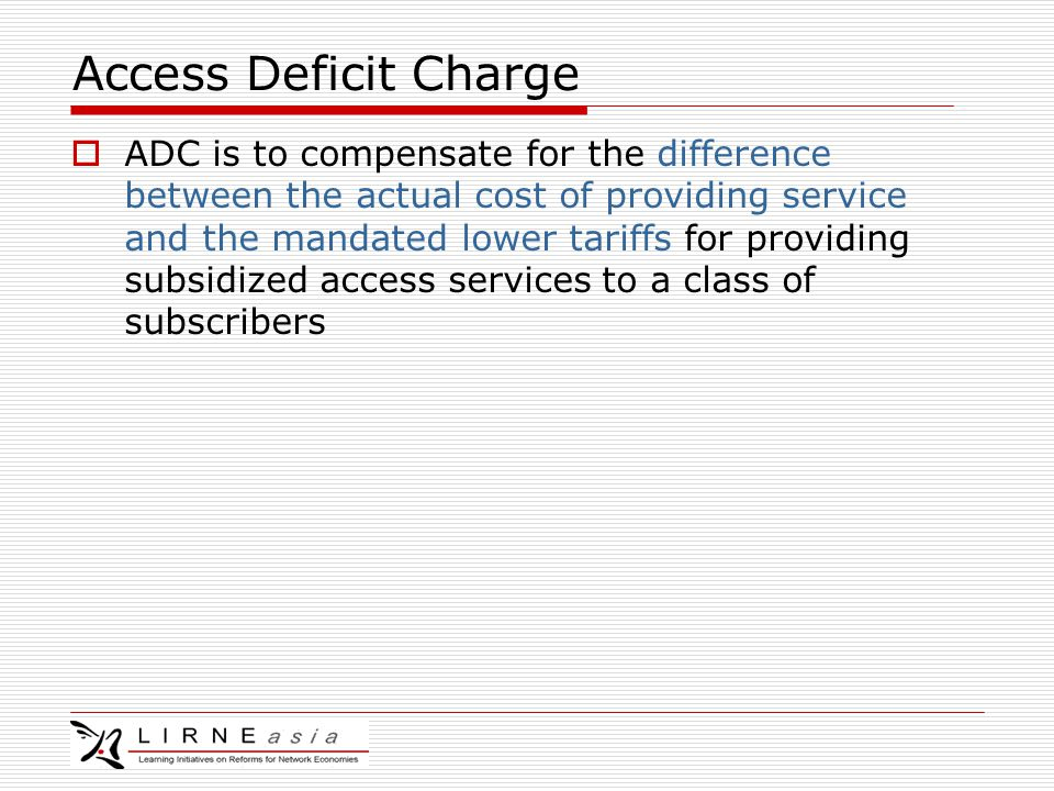 Access Deficit Charge  ADC is to compensate for the difference between the actual cost of providing service and the mandated lower tariffs for providing subsidized access services to a class of subscribers