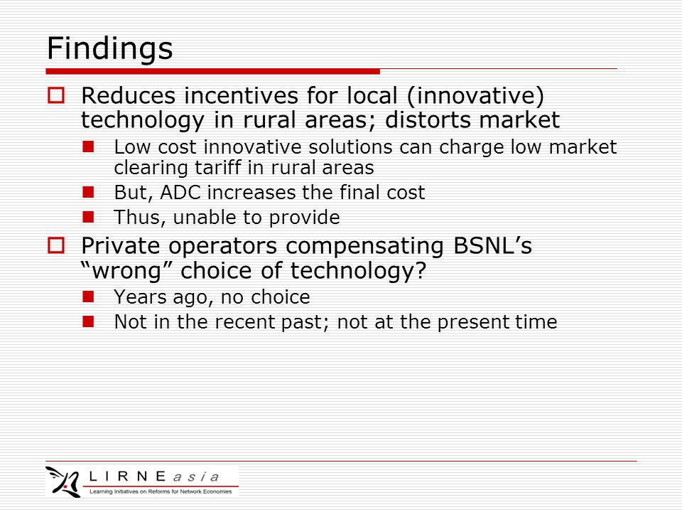 Findings  Reduces incentives for local (innovative) technology in rural areas; distorts market Low cost innovative solutions can charge low market clearing tariff in rural areas But, ADC increases the final cost Thus, unable to provide  Private operators compensating BSNL's wrong choice of technology.