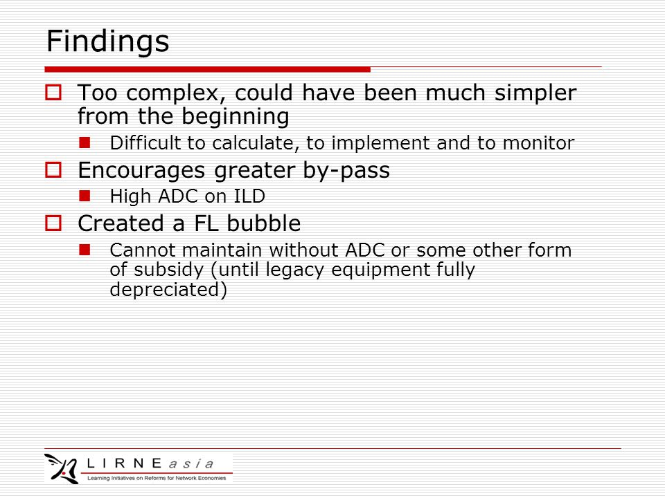 Findings  Too complex, could have been much simpler from the beginning Difficult to calculate, to implement and to monitor  Encourages greater by-pass High ADC on ILD  Created a FL bubble Cannot maintain without ADC or some other form of subsidy (until legacy equipment fully depreciated)