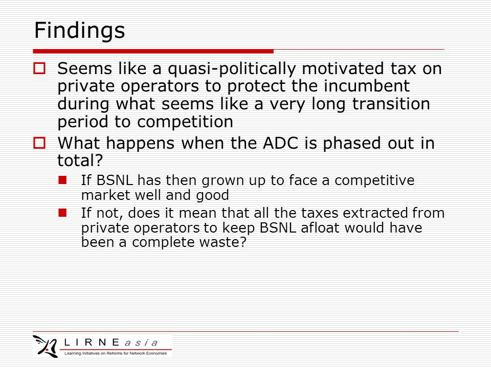 Findings  Seems like a quasi-politically motivated tax on private operators to protect the incumbent during what seems like a very long transition period to competition  What happens when the ADC is phased out in total.