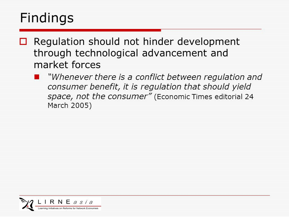 Findings  Regulation should not hinder development through technological advancement and market forces Whenever there is a conflict between regulation and consumer benefit, it is regulation that should yield space, not the consumer (Economic Times editorial 24 March 2005)