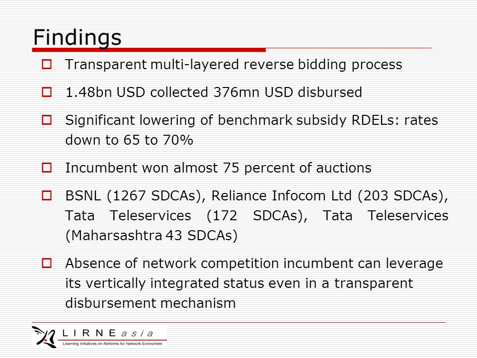 Findings  Transparent multi-layered reverse bidding process  1.48bn USD collected 376mn USD disbursed  Significant lowering of benchmark subsidy RDELs: rates down to 65 to 70%  Incumbent won almost 75 percent of auctions  BSNL (1267 SDCAs), Reliance Infocom Ltd (203 SDCAs), Tata Teleservices (172 SDCAs), Tata Teleservices (Maharsashtra 43 SDCAs)  Absence of network competition incumbent can leverage its vertically integrated status even in a transparent disbursement mechanism