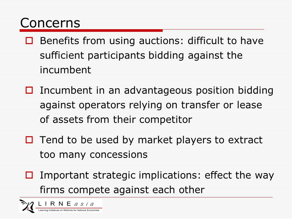 Concerns  Benefits from using auctions: difficult to have sufficient participants bidding against the incumbent  Incumbent in an advantageous position bidding against operators relying on transfer or lease of assets from their competitor  Tend to be used by market players to extract too many concessions  Important strategic implications: effect the way firms compete against each other