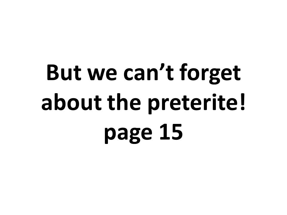 But we can't forget about the preterite! page 15