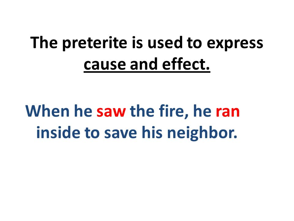 The preterite is used to express cause and effect.