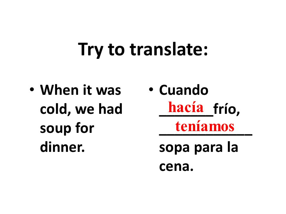 Try to translate: When it was cold, we had soup for dinner.