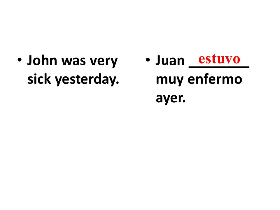 John was very sick yesterday. Juan ________ muy enfermo ayer. estuvo