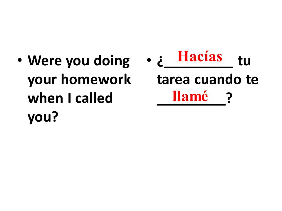 Were you doing your homework when I called you. ¿_________ tu tarea cuando te _________.