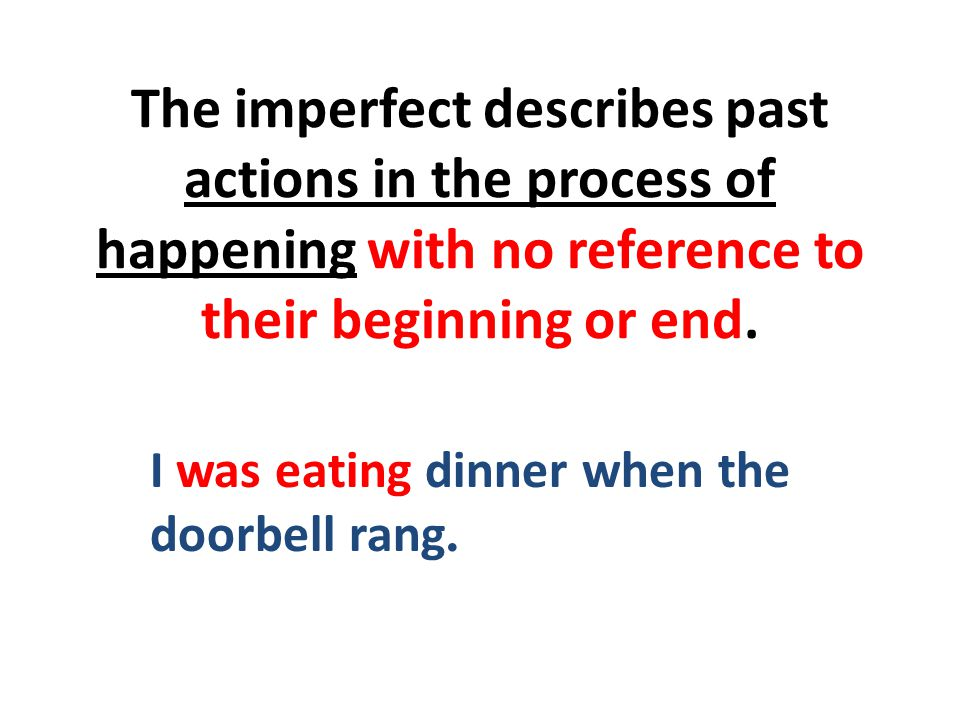 The imperfect describes past actions in the process of happening with no reference to their beginning or end.