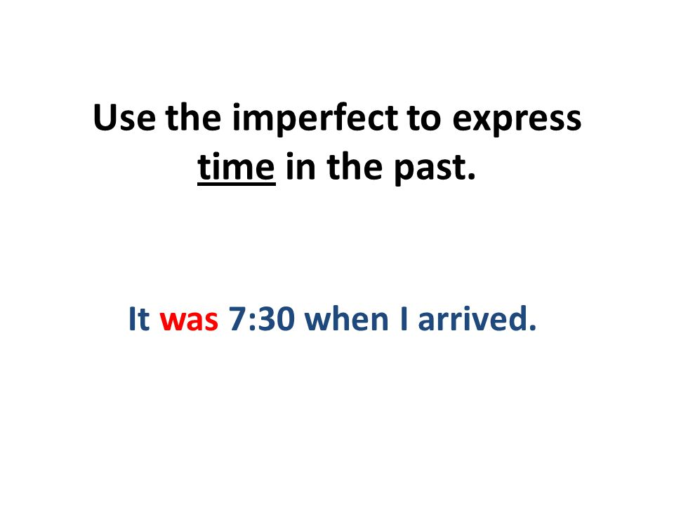 Use the imperfect to express time in the past. It was 7:30 when I arrived.