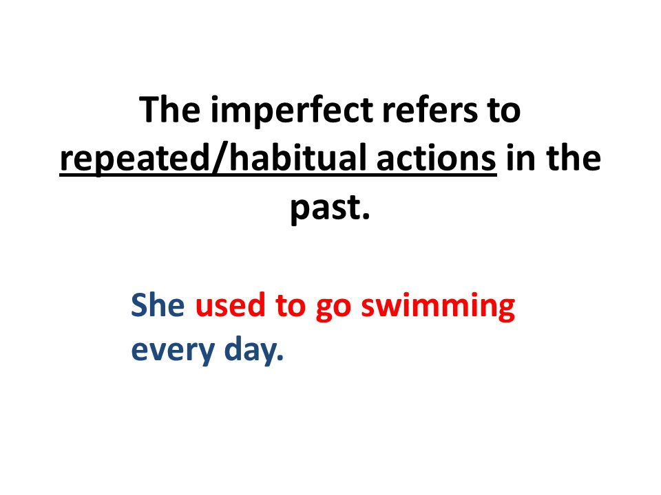 The imperfect refers to repeated/habitual actions in the past. She used to go swimming every day.