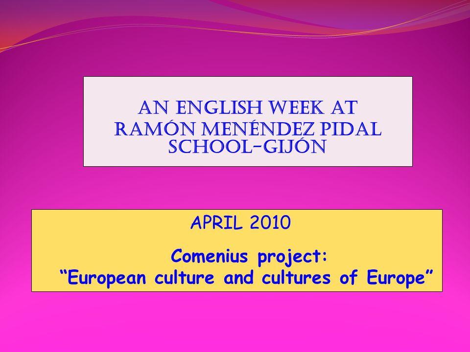 An ENGLISH WEEK at RAMÓN MENÉNDEZ PIDAL SCHOOL-GIJÓN APRIL 2010 Comenius project: European culture and cultures of Europe