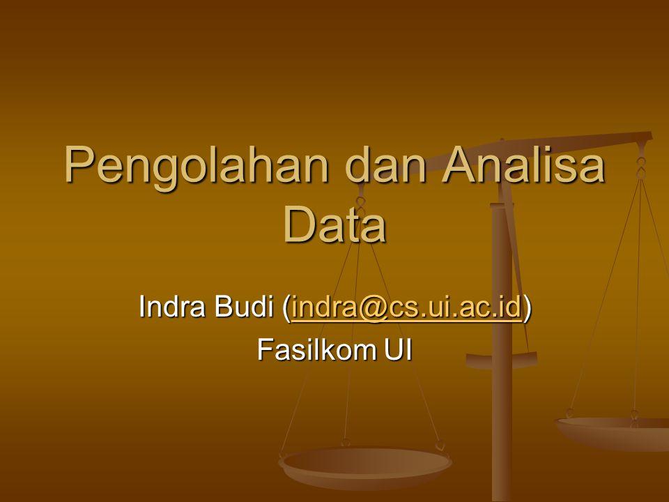 Pengolahan dan Analisa Data Indra Budi (indra@cs.ui.ac.id) indra@cs.ui.ac.id Fasilkom UI