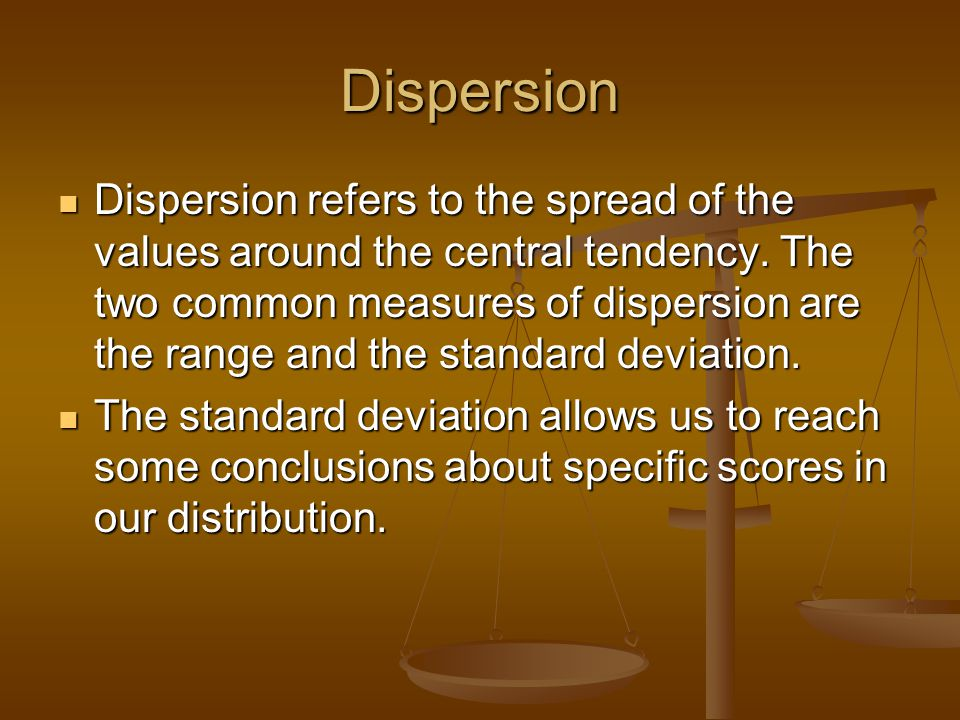 Dispersion Dispersion refers to the spread of the values around the central tendency.